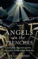Angels in the Trenches: Spiritualism, Superstition and the Supernatural During the First World War by Dr Leo Ruickbie
